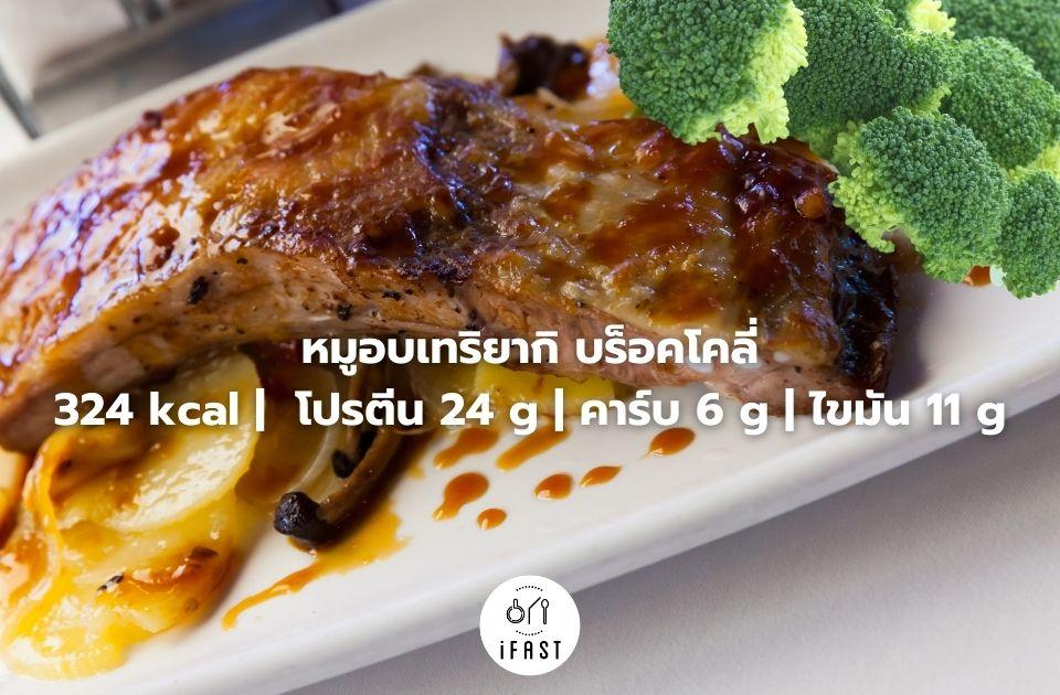 หมูอบเทริยากิ บร็อคโคลี่ 324 kcal | โปรตีน 24 g | คาร์บ 6 g | ไขมัน 11 g