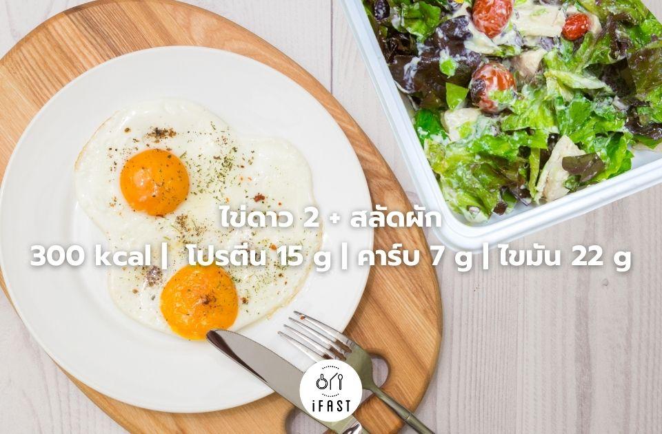ไข่ดาว 2 + สลัดผัก 300 kcal | โปรตีน 15 g | คาร์บ 7 g | ไขมัน 22 g
