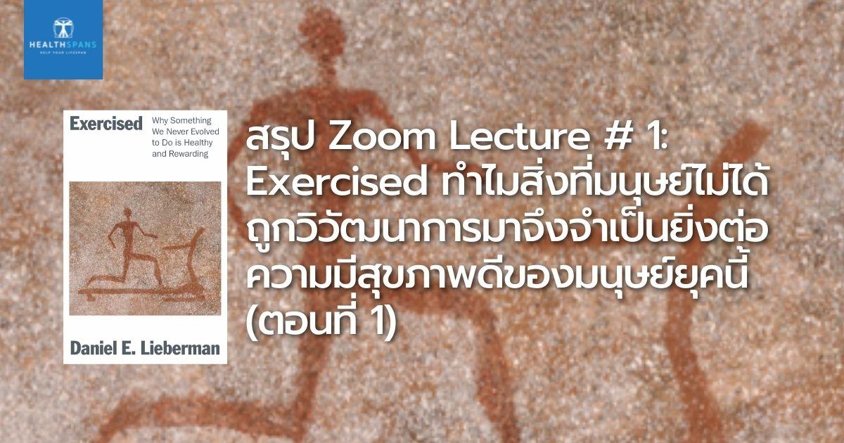 สรุป Zoom Lecture # 1: Exercised ทำไมสิ่งที่มนุษย์ไม่ได้ ถูกวิวัฒนาการมาจึงจำเป็นยิ่งต่อ ความมีสุขภาพดีของมนุษย์ยุคนี้ (ตอนที่ 1)