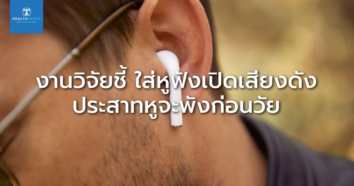 งานวิจัยชี้ ใส่หูฟังเปิดเสียงดัง ประสาทหูจะพังก่อนวัย